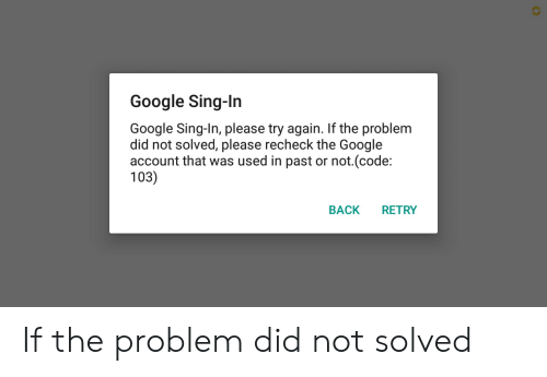 Recheck: Google Sing-In  Google Sing-In, please try again. If the problem  did not solved, please recheck the Google  account that was used in past or not.(code:  103)  RETRY  BACK If the problem did not solved