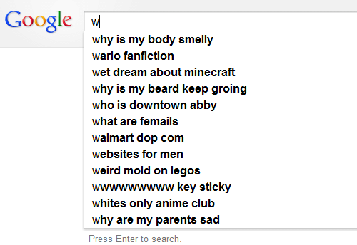 Abby: Google w  why is my body smelly  wario fanfiction  wet dream about minecraft  why is my beard keep groing  who is downtown abby  what are femails  walmart dop com  websites for men  weird mold on legos  wwwwwwwww key sticky  whites only anime club  why are my parents sad  Press Enter to search.