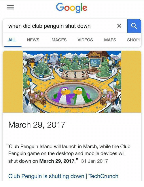 """Club, Google, and News: Google  when did club penguin shut down  ALL NEWS IMAGES VIDEOS MAPS SHOPF  March 29, 2017  """"Club Penguin Island will launch in March, while the Club  Penguin game on the desktop and mobile devices will  shut down on March 29, 2017."""" 31 Jan 2017  Club Penguin is shutting down 