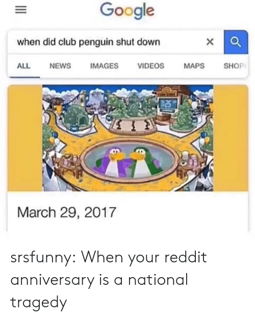 Club, Google, and News: Google  when did club penguin shut down  ALL  NEWS  IMAGES  VIDEOS  MAPS  SHOP  March 29, 2017 srsfunny:  When your reddit anniversary is a national tragedy