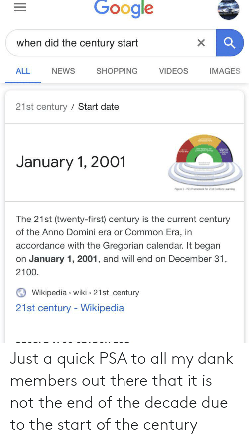 accordance: Google  when did the century start  NEWS  VIDEOS  IMAGES  ALL  SHOPPING  21st century / Start date  January 1, 2001  ig ume Can g  The 21st (twenty-first) century is the current century  of the Anno Domini era or Common Era, in  accordance with the Gregorian calendar. It began  on January 1, 2001, and will end on December 31,  2100.  Wikipedia > wiki > 21st_century  21st century - Wikipedia Just a quick PSA to all my dank members out there that it is not the end of the decade due to the start of the century