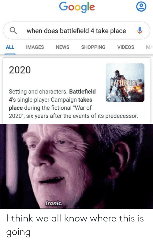 "Characters: Google  when does battlefield 4 take place  SHOPPING  ALL  IMAGES  VIDEOS  MA  NEWS  2020  BATTLEFIELD  Setting and characters. Battlefield  4's single-player Campaign takes  place during the fictional ""War of  2020"", six years after the events of its predecessor.  Ironic. I think we all know where this is going"