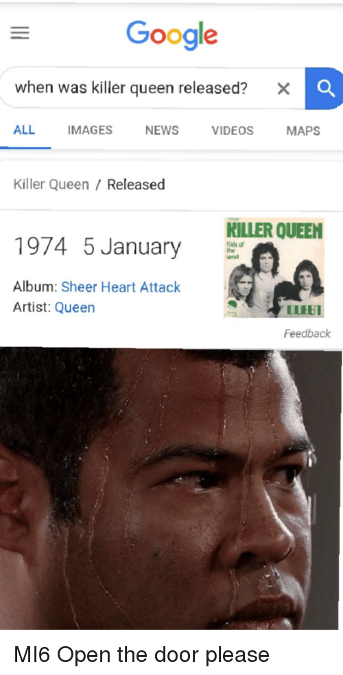Google, Videos, and Queen: Google  when was killer queen released? x  ALL IMAGESNEWS VIDEOS MAPS  Killer Queen / Released  KILLER QUEEN  1974 5 January  fidh of  Album: Sheer Heart Attack  Artist: Queen  LIUEE  Feedback MI6 Open the door please