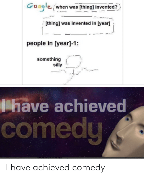 Google, Comedy, and Thing: Google when was (thing] invented?  [thing] was invented in [year]  people in [year]-1:  something  silly  have achieved  comedy I have achieved comedy
