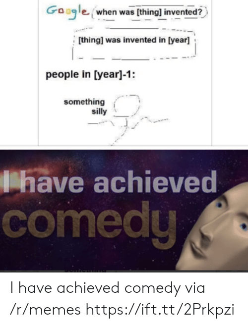 Google, Memes, and Comedy: Google when was (thing] invented?  [thing] was invented in [year]  people in [year]-1:  something  silly  have achieved  comedy I have achieved comedy via /r/memes https://ift.tt/2Prkpzi