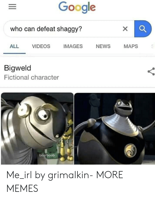 Fictional Character: Google  who can defeat shaggy?  ALL VIDEOS IMAGES NEWS MAPS  Bigweld  Fictional character  bearboob Me_irl by grimalkin- MORE MEMES