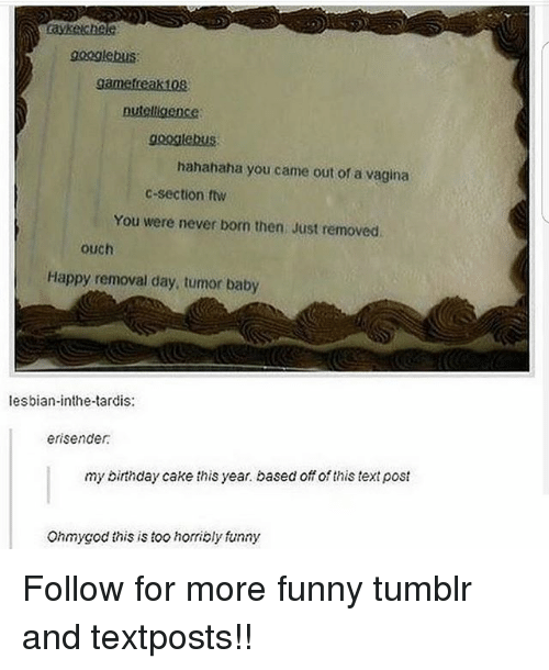 Lesbianic: googlebus  nutelligence  gooilebUS  hahahaha you came out of a vagina  c-section ftw  You were never born then Just removed  ouch  Happy removal day, tumor baby  lesbian-inthe-tardis:  erisender  my birthday cake this year. based off of this text post  Ohmygod this is too horribly funny Follow for more funny tumblr and textposts!!