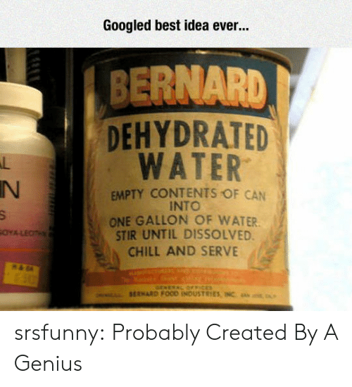 Bernard: Googled best idea ever...  BERNARD  DEHYDRATED  WATER  IN  EMPTY CONTENTS OF CAN  INTO  ONE GALLON OF WATER  STIR UNTIL DISSOLVED  CHILL AND SERVE srsfunny:  Probably Created By A Genius
