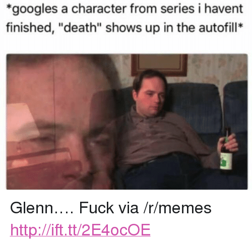 """Memes, Death, and Fuck: *googles a character from series i havent  finished, """"death"""" shows up in the autofill* <p>Glenn…. Fuck via /r/memes <a href=""""http://ift.tt/2E4ocOE"""">http://ift.tt/2E4ocOE</a></p>"""