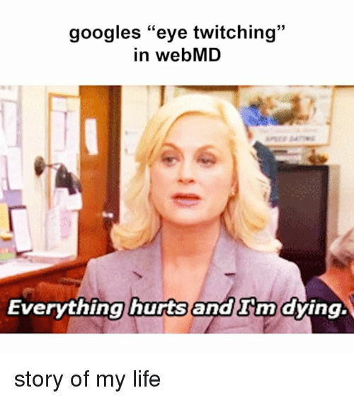 """google eyes: googles """"eye twitching  in webMD  Everything hurts  and nn dying. story of my life"""