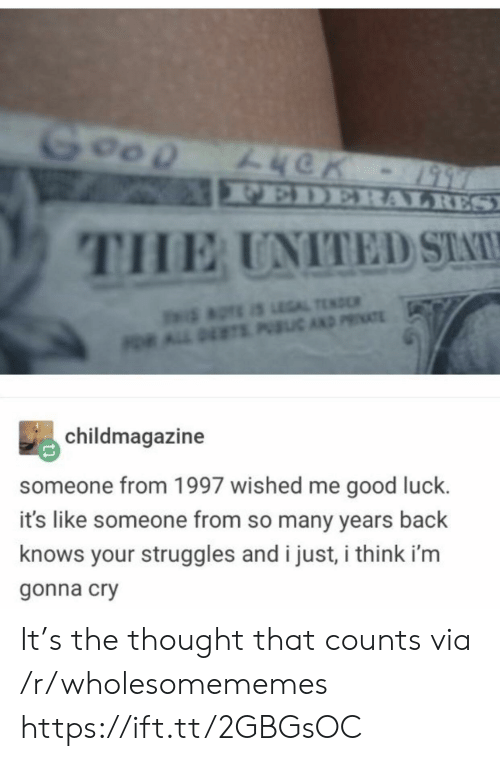 Like Someone: Goop  FEDERALRES  THE UNITED STA  aTE S LEGAL TEND  OR ALL DETS PIC AND PRIATE  childmagazine  someone from 1997 wished me good luck.  it's like someone from so many years back  knows your struggles and i just, i think i'm  gonna cry It's the thought that counts via /r/wholesomememes https://ift.tt/2GBGsOC