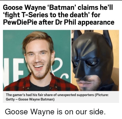 Batman, Death, and Hell: Goose Wayne 'Batman' claims he'll  'fight T-Series to the death' for  PewDiePie after Dr Phil appearance  The gamer's had his fair share of unexpected supporters (Picture:  Getty - Goose Wayne Batman)
