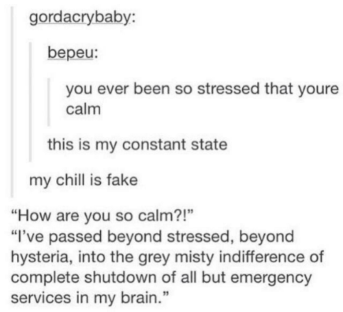 """All But: gordacrybaby:  bepeu:  you ever been so stressed that youre  calm  this is my constant state  my chill is fake  """"How are you so calm?!""""  """"I've passed beyond stressed, beyond  hysteria, into the grey misty indifference of  complete shutdown of all but emergency  services in my brain.""""  1"""