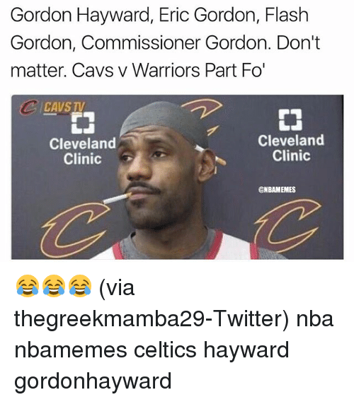 Basketball, Cavs, and Gordon Hayward: Gordon Hayward, Eric Gordon, Flash  Gordon, Commissioner Gordon. Don't  matter. Cavs v Warriors Part Fo'  CAVS  Cleveland  Clinic  Cleveland  Clinic  @NBAMEMES 😂😂😂 (via thegreekmamba29-Twitter) nba nbamemes celtics hayward gordonhayward