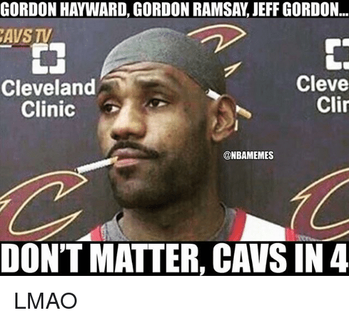 Cavs, Gordon Hayward, and Gordon Ramsay: GORDON HAYWARD, GORDON RAMSAY, JEFF GORDON..  AVS TV  Cleve  Clir  Cleveland  Clinic  @NBAMEMES  DON'T MATTER, CAVS IN4 LMAO