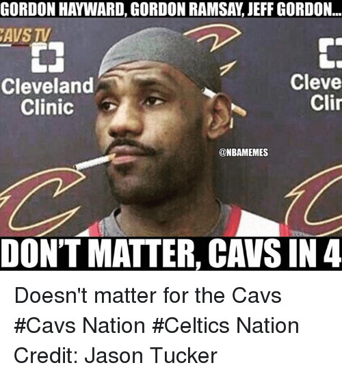 Cavs, Gordon Hayward, and Gordon Ramsay: GORDON HAYWARD, GORDON RAMSAY, JEFF GORDON..  AVS TV  Cleveland  Clinic  Cleve  Clin  @NBAMEMES  DON'T MATTER, CAVS IN 4 Doesn't matter for the Cavs #Cavs Nation #Celtics Nation Credit: Jason Tucker