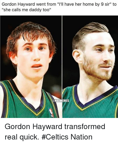 "Gordon Hayward: Gordon Hayward went from ""I'll have her home by 9 sir"" to  ""she calls me daddy too""  ONBAMEMES Gordon Hayward transformed real quick. #Celtics Nation"
