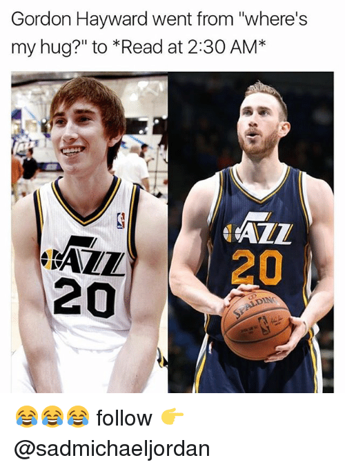 "Gordon Hayward, Memes, and 🤖: Gordon Hayward went from ""where's  my hug?"" to Read at 2:30 AM*  20  20  DINC 😂😂😂 follow 👉 @sadmichaeljordan"