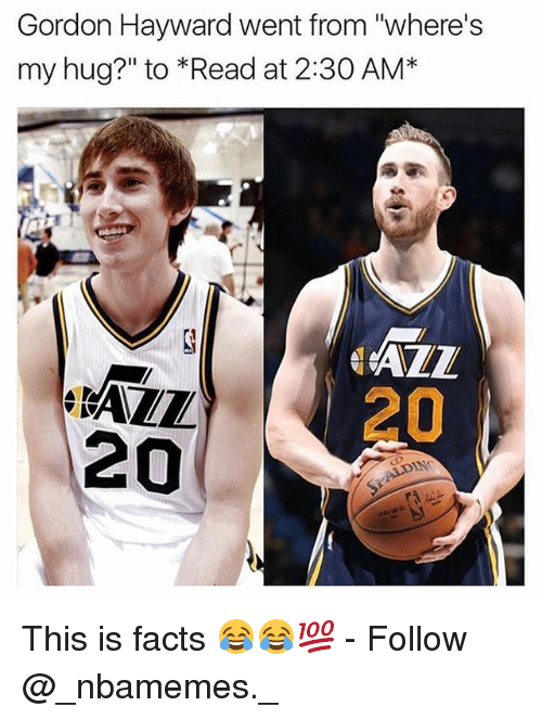 "Facts, Gordon Hayward, and Memes: Gordon Hayward went from ""where's  my hug?"" to *Read at 2:30 AM*  AZL  20  ALL  20  DN This is facts 😂😂💯 - Follow @_nbamemes._"