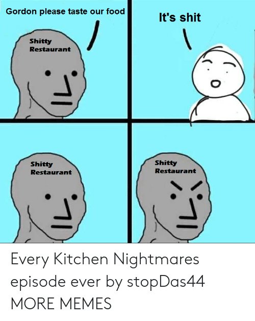 nightmares: Gordon please taste our food  It's shit  Shitty  Restaurant  Shitty  Shitty  Restaurant  Restaurant Every Kitchen Nightmares episode ever by stopDas44 MORE MEMES