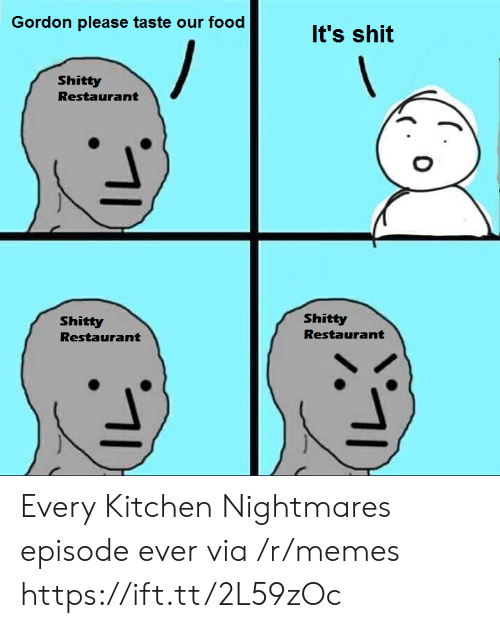 nightmares: Gordon please taste our food  It's shit  Shitty  Restaurant  Shitty  Shitty  Restaurant  Restaurant Every Kitchen Nightmares episode ever via /r/memes https://ift.tt/2L59zOc