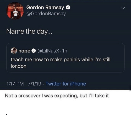 7 1: Gordon Ramsay  @GordonRamsay  ES KITCHES  Name the day...  @LiINasX 1h  nope  teach me how to make paninis while i'm still  london  1:17 PM 7/1/19 Twitter for iPhone  Not a crossover I was expecting, but 'll take it .