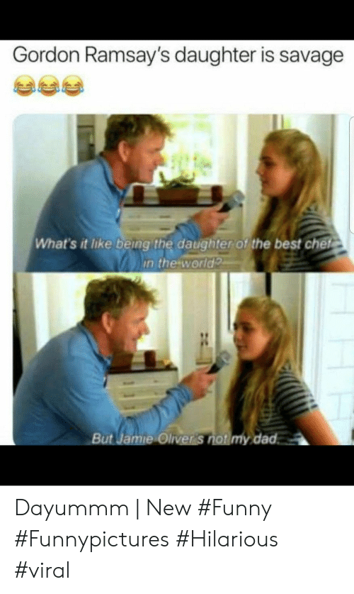Oliver: Gordon Ramsay's daughter is savage  What's it like being the daughter of the best chet  in the world  But Jamie Oliver S  dad Dayummm | New #Funny #Funnypictures #Hilarious #viral