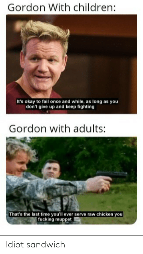 Children, Fail, and Fucking: Gordon With children:  It's okay to fail once and while, as long as you  | don't give up and keep fighting  Gordon with adults:  That's the last time you'll ever serve raw chicken you  fucking muppet Idiot sandwich
