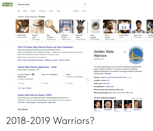 Andrew Bogut: Gosgle  warriors roster  Shopping  All  Settings  Tools  News  Images  Videos  More  Golden State Warriors/Roster  PTS  3.5  Andrew Bogut  Klay  Kevin Durant  Stephen  Curry  Point guard  DeMarcus  Draymond  Andre  Kevon  Quinn Cook  Damior  Point guard  Shooti  Small forward  Thompson  Cousins  Green  lguodala  Looney  Center  Small forward  Power forward  Power forward  Power forward  Small forward  2018-19 Golden State Warriors Roster and Stats | Basketball  STATE  OOLDEN  https://www.basketball-reference.com/teams/GSW/2019.html  Golden State  AirJeron  Golden State Warriors 2018-19 Roster and Stats... Roster; Injury Report; Assistant Coaches and  Staff, Team and Opponent Stats; Team Misc; Per Game; Totals  Warriors  Willie Green: Assistant/Player Development  Basketball team  GSW Golden State Warriors Schedule DeMarcus Cousins Draymond Green  PTARRIORS  Golden State Warriors (@warriors) Twitter  The Golden State Warriors are an American professional basketball team  based in Oakland, California. The Warriors compete in the National  https://twitter.com/warriors  Basketball Association,  member of the league's Western Conference  as a  Pacific Division. Wikipedia  Hyped  Let's get it started  Game. On. #DubNation  #NBAonABC  pic.twitter.com/7MOV6hg...  Owners: Joseph S. Lacob (majority), Peter Guber Trending  pic.twitter.com/h SzS laY...  Location: Oakland, CA  2 mins ago  8 mins ago  8 mins ago  Head coach: Steve Kerr  Arena/Stadium: Oracle Arena  View on Twitter  Where to watch the upcoming match: ABC  NBA championships: 2018, 2017, 2015, 1975, 1956, 1947  Golden State Warriors Roster | ESPN  All time Warriors players  https://www.espn.com/nba/team/roster/_/name/gs/golden-state-warriors  View 10+ more  Visit ESPN to view the Golden State Warriors team roster for the current season.  Full Roster Andrew Bogut Andre Iguodala Jordan Bell  CATALITRS  2  HEAT  Top stories  Chris Mullin  Wilt  Tim  Nate  Steve Kerr  Chonk  Uordouou  Thurmmond 2018-2019 W