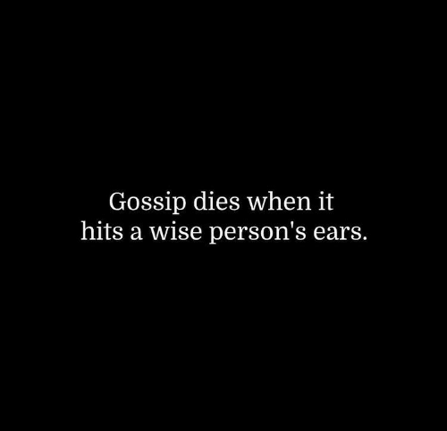 Gossip,  Ears, and When-It-Hits: Gossip dies when it  hits a wise person's ears.