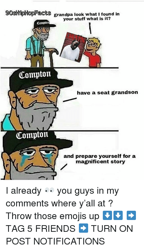 Friends, Memes, and Grandpa: gostipHopacts grandpa look what i found irn  grandpa look what I found in  your stuff what is it?  Compton  Compton  have a seat grandson  Compton  and prepare yourself for a  magnificent story I already 👀 you guys in my comments where y'all at ? Throw those emojis up ⬇️⬇️ ➡️ TAG 5 FRIENDS ➡️ TURN ON POST NOTIFICATIONS