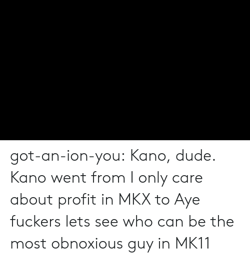 ion: got-an-ion-you:  Kano, dude.  Kano went from I only care about profit in MKX to Aye fuckers lets see who can be the most obnoxious guy in MK11