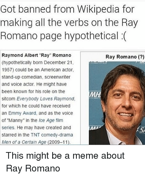 """Meme, The Voice, and Wikipedia: Got banned from Wikipedia for  making all the verbs on the Ray  Romano page hypothetical (  Raymond Albert Ray"""" Romano  (hypothetically born December 21,  1957) could be an American actor  stand-up comedian, screenwriter  and voice actor. He might have  been known for his role on the  sitcom Everybody Loves Raymond  for which he could have received  an Emmy Award, and as the voice  of """"Manny"""" in the Ice Age film  series. He may have created and  starred in the TNT comedy-drama  Men of a Certain Age (2009-11)  Ray Romano (?)  MH  KS <p>This might be a meme about Ray Romano</p>"""