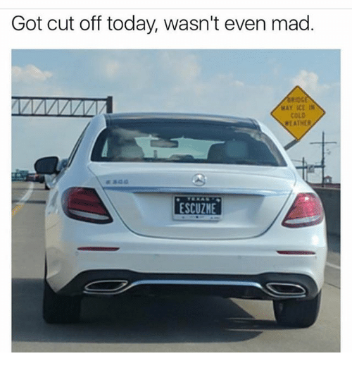Gotted: Got cut off today, wasn't even mad.  WAY ICE IN  COLD  ESCUZHE