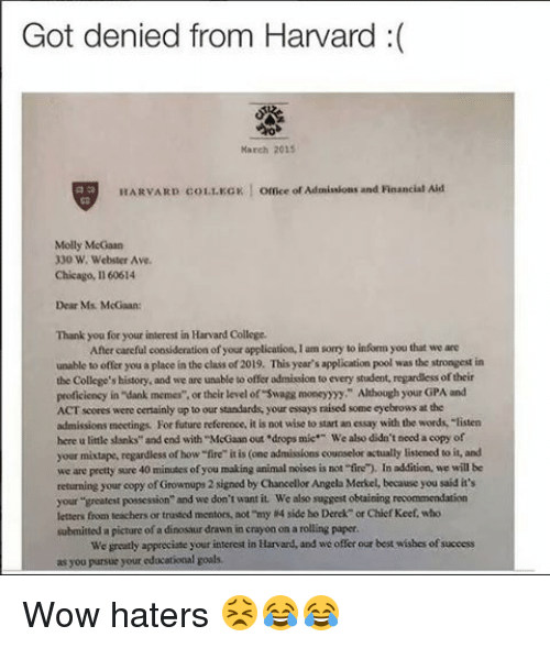 """Haterate: Got denied from Harvard  March 2015  HARVARD 01 LKGK  l omce or Ademissions and Financial Aid  Molly McGaan  330 W. Webster Ave.  Chicago, Il 60614  Dear Ms. McGwan:  Thank you for your interest in Harvard College.  After careful consideration ofyour application,lam sorry to infommyou that we are  unable to offer you a place in the class of 2019. This year's application pool was the strongest in  the College's history, and we are unable to offer admision to every student, regardless oftheir  proficiency in """"dank memes"""". or their level of swagg moneyyy"""" Although your GPA and  ACT scores were certainly up to our standards, your essays raised some eyebrows at the  admissions meetings For future reference, it is not wise to start an essay with the words, """"listen  here u little sanks"""" and end with """"McGaanout drops mie We also didn't need a copy of  your mixtape, regardless of how""""fire"""" itis (one admissions counselor actually listened to it, and  we are pretty sure 40 minutes ofyou making animal noises is not """"fire). In addition we will be  returning your copy of Grownups 2  signed Chancellor Angela Merkel, because you said it's  your greatest possession"""" and we don't want it We also suggest obtaining recommendation  letters from teachers or trusted mentors, not my 4 side bo Derek or Chief Keef, who  submitted a picture of a dinosaur drawn in crayon on a rolling paper.  We greatly appreciate your interest in Harvard, and we offer our best wisbes ofsuccess  as you pursue your educational goals. Wow haters 😣😂😂"""