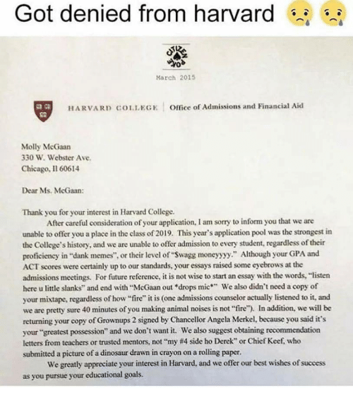 "consideration: Got denied from harvard s  March 2015  2.8  HARVARD COLLEGK Office of Admissions and Financial Aid  Molly McGaan  330 W. Webster Ave  Chicago, Il 60614  Dear Ms. McGaan:  Thank you for your interest in Harvard College.  After careful consideration of your application, I am sorry to inform you that we are  unable to offer you a place in the class of 2019. This year's application pool was the strongest in  the College's history, and we are unable to offer admission to every student, regardless of their  proficiency in ""dank memes"", or their level of ""Swagg moneyyyy."" Although your GPA and  ACT scores were certainly up to our standards, your essays raised some eyebrows at the  admissions meetings. For future reference, it is not wise to start an essay with the words, ""listen  here u little slanks"" and end with ""McGaan out ""drops mic We also didn't need a copy of  your mixtape, regardless of how ire"" it is (one admissions counselor actually listened to it, and  we are pretty sure 40 minutes of you making animal noises is not fire""). In addition, we will be  returning your copy of Grownups 2 signed by Chancellor Angela Merkel, because you said it's  your ""greatest possession"" and we don't want it. We also suggest obtaining recommendation  letters from teachers or trusted mentors, not ""my #4 side ho Derek"" or Chief Kee, who  submitted a picture of a dinosaur drawn in crayon on a rolling paper.  We greatly appreciate your interest in Harvard, and we offer our best wishes of success  as you pursue your educational goals"
