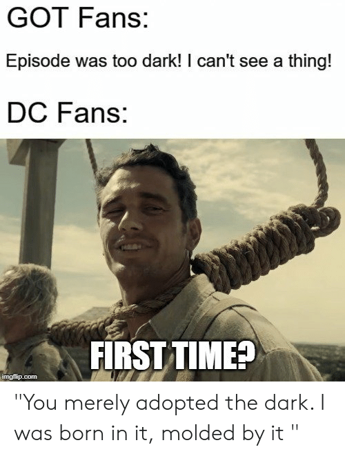 "Game of Thrones, Time, and Got: GOT Fans:  Episode was too dark! I can't see a thing!  DC Fans:  FIRST TIME? ""You merely adopted the dark. I was born in it, molded by it """