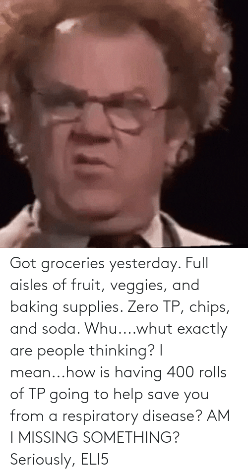 respiratory: Got groceries yesterday. Full aisles of fruit, veggies, and baking supplies. Zero TP, chips, and soda. Whu....whut exactly are people thinking? I mean...how is having 400 rolls of TP going to help save you from a respiratory disease? AM I MISSING SOMETHING? Seriously, ELI5