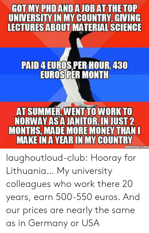 hooray: GOT MY PHDANDA JOB ATTHE TOP  UNIVERSITY IN MY COUNTRY, GIVING  LECTURES ABOUT MATERIAL SCIENCE  PAID 4 EUROS,PER HOUR, 430  EUROSPER MONTH  AT SUMMER,WENT TO WORK TO  NORWAY AS A JANITOR,IN JUST2  MONTHS, MADE MORE MONEY THAN  MAKE IN AYEAR IN MY COUNTRY  MEHERUL COM laughoutloud-club:  Hooray for Lithuania… My university colleagues who work there 20 years, earn 500-550 euros. And our prices are nearly the same as in Germany or USA