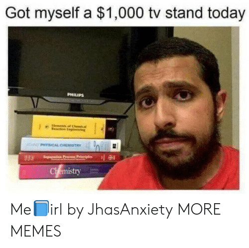 Dank, Memes, and Target: Got myself a $1,000 tv stand today  PHILIPS  Elements of Chcal  Meacton Englneering  PHYSICAL CHEMISTRY  Seperas  Chemistry Me📘irl by JhasAnxiety MORE MEMES
