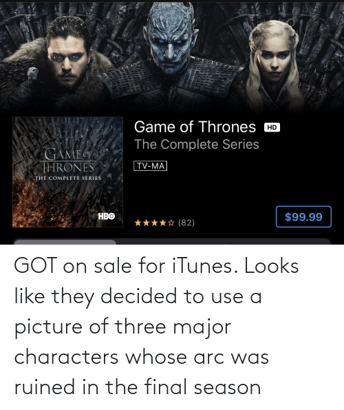 arc: GOT on sale for iTunes. Looks like they decided to use a picture of three major characters whose arc was ruined in the final season