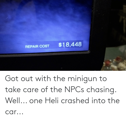 minigun: Got out with the minigun to take care of the NPCs chasing. Well... one Heli crashed into the car...