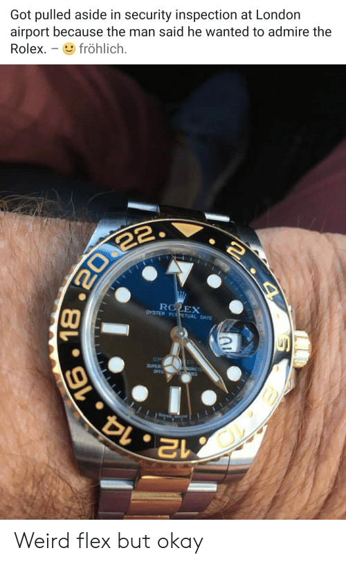 Fröhlich: Got pulled aside in security inspection at London  airport because the man said he wanted to admire the  Rolex  fröhlich.  RO EX  OYSTER PEPETUAL DATE  GM  SUPER  OFFI  TER  OMETE  LE ED  12 14.16  4  16.18 Weird flex but okay