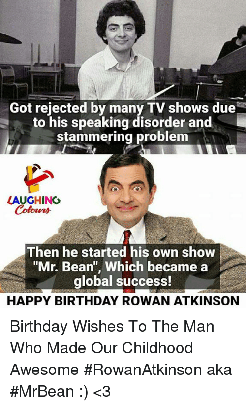 """Rowan Atkinson: Got rejected by many TV shows due  to his speaking disorder and  stammering problem  LAUGHING  Colowrs  Then he started his own show  """"Mr. Bean"""", Which became a  global success!  HAPPY BIRTHDAY ROWAN ATKINSON Birthday Wishes To The Man Who Made  Our Childhood Awesome #RowanAtkinson aka #MrBean  :) <3"""