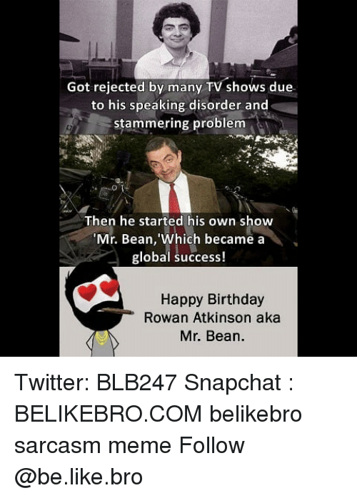 Rowan Atkinson: Got rejected by many TV shows due  to his speaking disorder and  stammering problem  Then he started his own show  Mr. Bean, 'Which became a  global success!  Happy Birthday  Rowan Atkinson aka  Mr. Bean. Twitter: BLB247 Snapchat : BELIKEBRO.COM belikebro sarcasm meme Follow @be.like.bro
