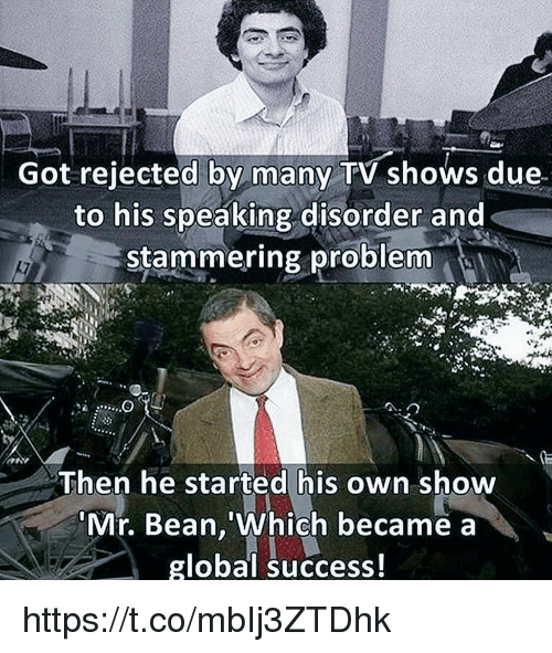 Memes, Mr. Bean, and Success: Got rejected by many V shows due.  to his speaking disorder and  stammering problem  Then he started his own show  Mr. Bean, Which became a  global success! https://t.co/mbIj3ZTDhk