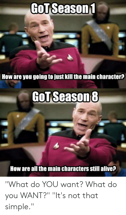 """Alive, Dank, and All The: GOT Season1 .  How are you going to just kill the main character?  GOT Season8  How are all the main characters still alive? """"What do YOU want? What do you WANT?""""  """"It's not that simple."""""""