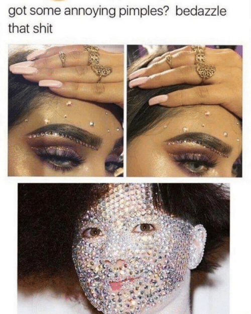 Shit, Annoying, and Got: got some annoying pimples? bedazzle  that shit