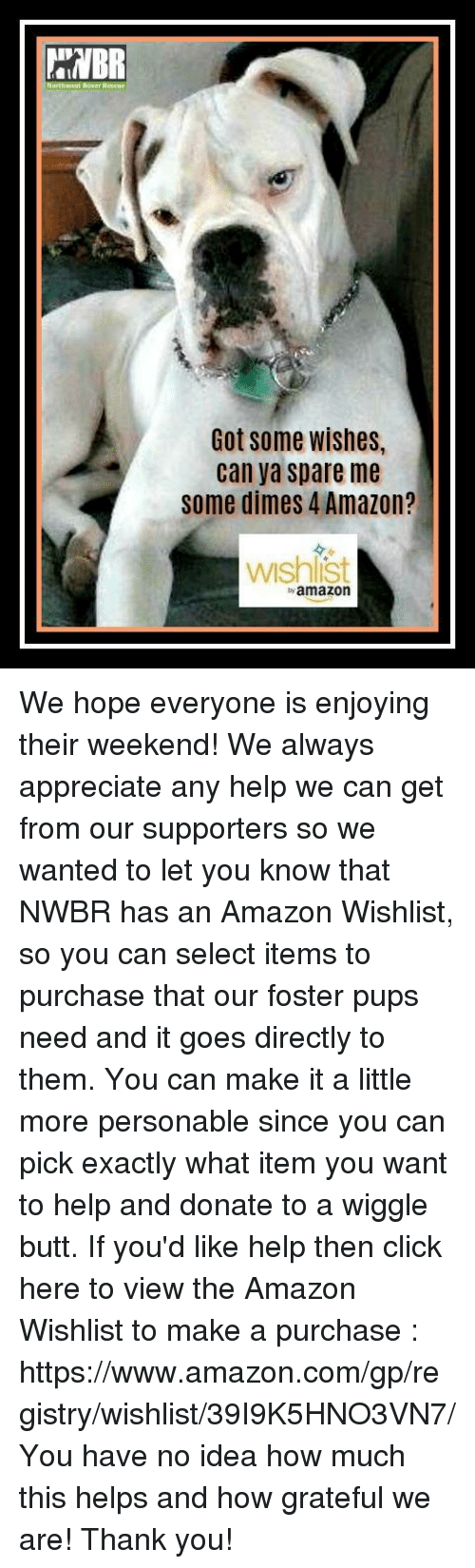 Amazon, Butt, and Click: Got some wishes,  can ya spare me  some dimes 4 Amazon?  wshlist  yamazon We hope everyone is enjoying their weekend! We always appreciate any help we can get from our supporters so we wanted to let you know that NWBR has an Amazon Wishlist, so you can select items to purchase that our foster pups need and it goes directly to them. You can make it a little more personable since you can pick exactly what item you want to help and donate to a wiggle butt.  If you'd like help then click here to view the Amazon Wishlist to make a purchase : https://www.amazon.com/gp/registry/wishlist/39I9K5HNO3VN7/  You have no idea how much this helps and how grateful we are!  Thank you!