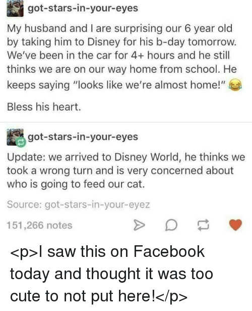 """Bless His Heart: got-stars-in-your-eyes  My husband and I are surprising our 6 year old  by taking him to Disney for his b-day tomorrow.  We've been in the car for 4+ hours and he still  thinks we are on our way home from school. He  keeps saying """"looks like we're almost home!""""  Bless his heart.  got-stars-in-your-eyes  Update: we arrived to Disney World, he thinks we  took a wrong turn and is very concerned about  who is going to feed our cat.  Source: got-stars-in-your-eyez  151,266 notes <p>I saw this on Facebook today and thought it was too cute to not put here!</p>"""